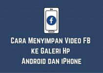 Cara Menyimpan Video FB ke Galeri Hp Android dan iPhone dengan Mudah